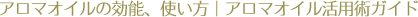アロマオイルの効能、使い方 アロマオイル活用術ガイド